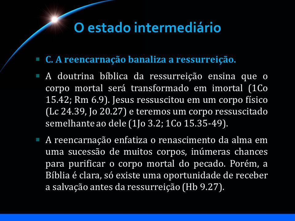 O estado intermediário C. A reencarnação banaliza a ressurreição. A doutrina bíblica da ressurreição ensina que o corpo mortal será transformado em im