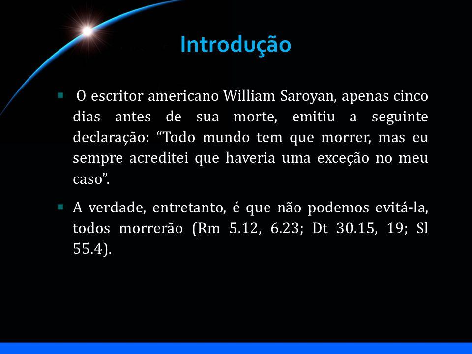 Introdução O escritor americano William Saroyan, apenas cinco dias antes de sua morte, emitiu a seguinte declaração: Todo mundo tem que morrer, mas eu