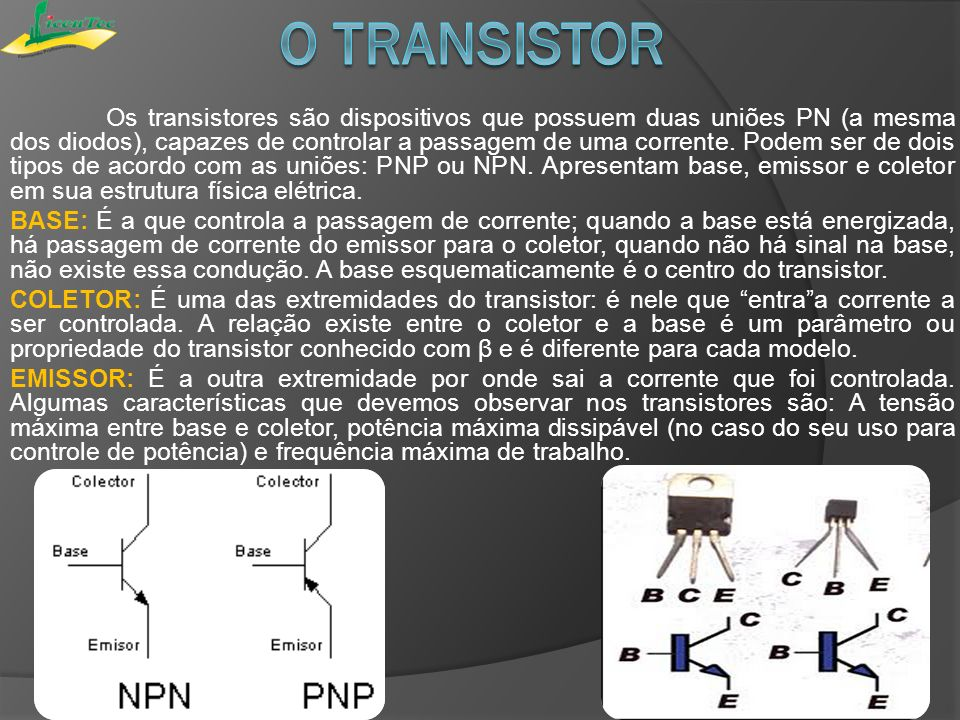 Os transistores são dispositivos que possuem duas uniões PN (a mesma dos diodos), capazes de controlar a passagem de uma corrente. Podem ser de dois t