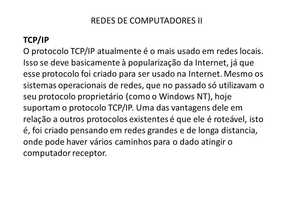 REDES DE COMPUTADORES II TCP/IP O protocolo TCP/IP atualmente é o mais usado em redes locais. Isso se deve basicamente à popularização da Internet, já