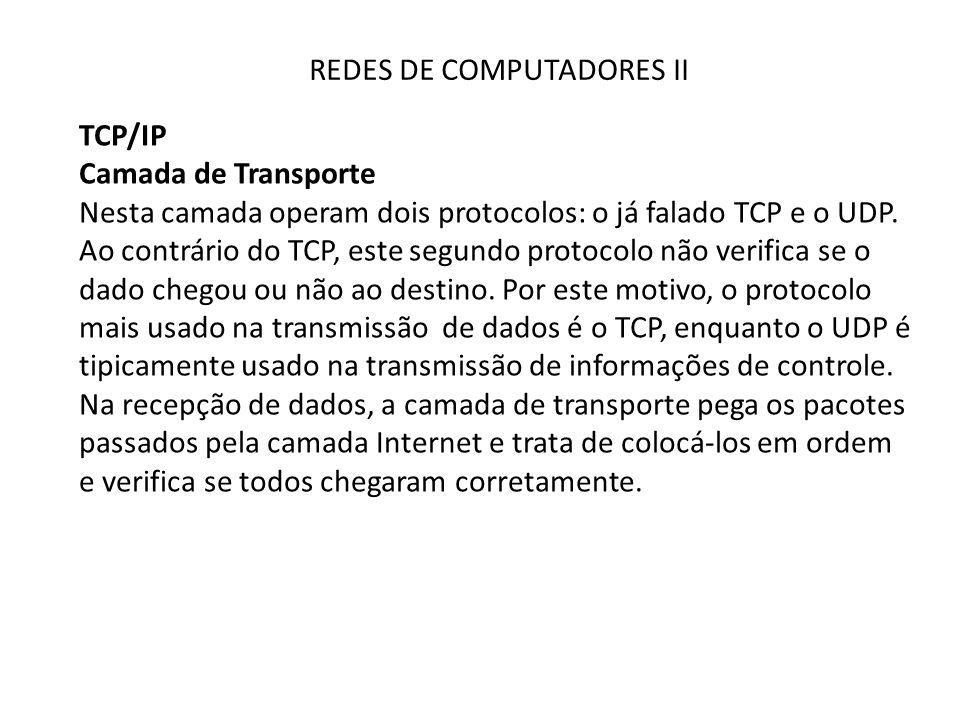 REDES DE COMPUTADORES II TCP/IP Camada de Transporte Nesta camada operam dois protocolos: o já falado TCP e o UDP. Ao contrário do TCP, este segundo p