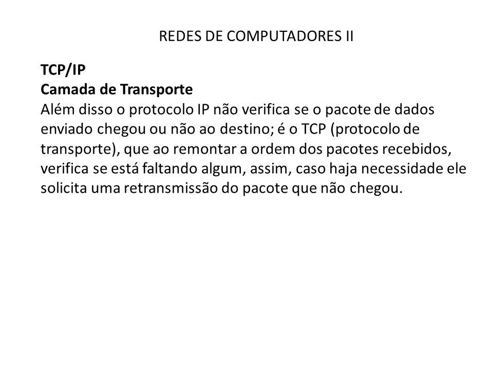 REDES DE COMPUTADORES II TCP/IP Camada de Transporte Além disso o protocolo IP não verifica se o pacote de dados enviado chegou ou não ao destino; é o TCP (protocolo de transporte), que ao remontar a ordem dos pacotes recebidos, verifica se está faltando algum, assim, caso haja necessidade ele solicita uma retransmissão do pacote que não chegou.
