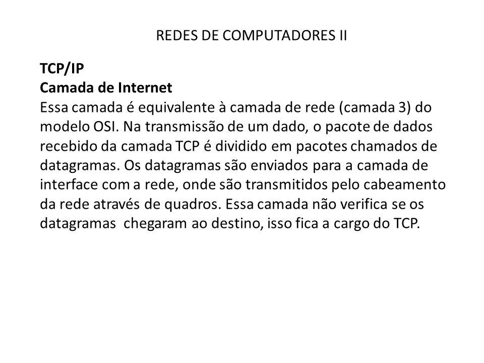 REDES DE COMPUTADORES II TCP/IP Camada de Internet Essa camada é equivalente à camada de rede (camada 3) do modelo OSI. Na transmissão de um dado, o p
