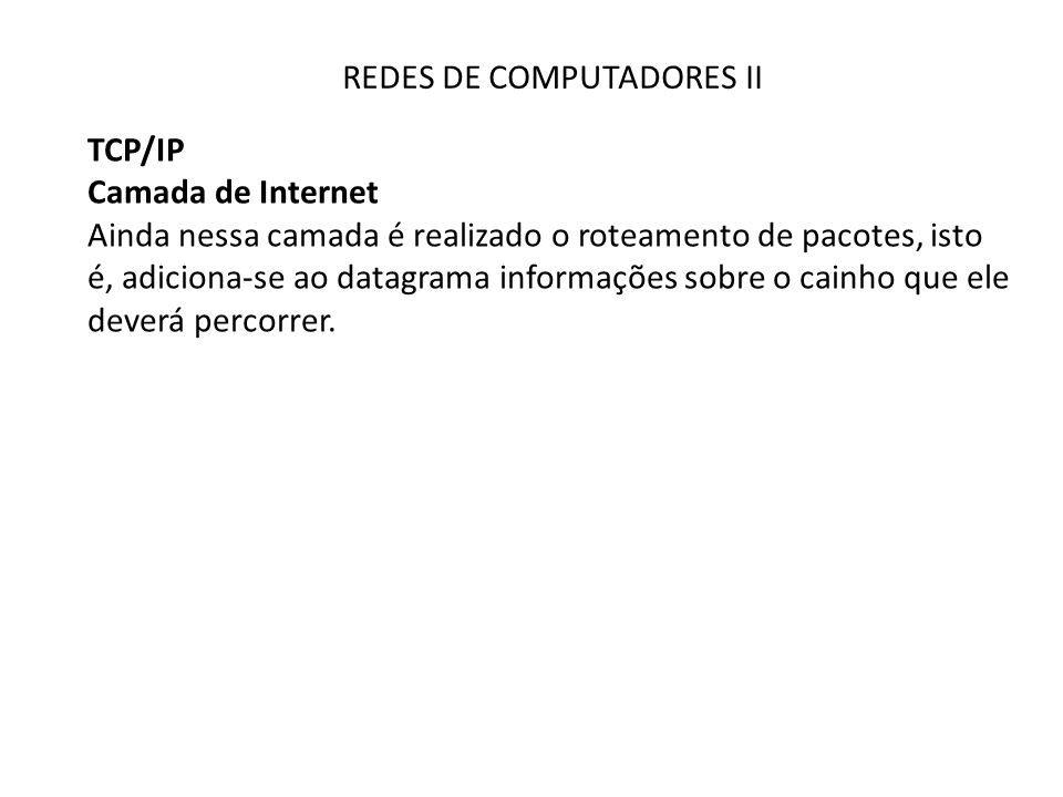 REDES DE COMPUTADORES II TCP/IP Camada de Internet Ainda nessa camada é realizado o roteamento de pacotes, isto é, adiciona-se ao datagrama informações sobre o cainho que ele deverá percorrer.
