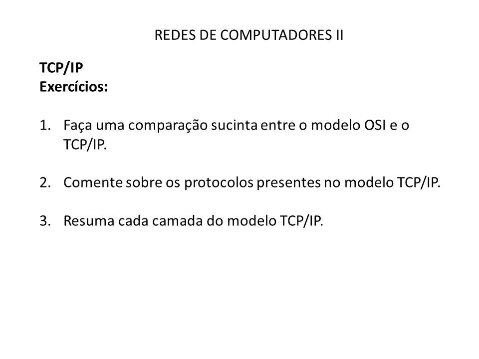 REDES DE COMPUTADORES II TCP/IP Exercícios: 1.Faça uma comparação sucinta entre o modelo OSI e o TCP/IP. 2.Comente sobre os protocolos presentes no mo