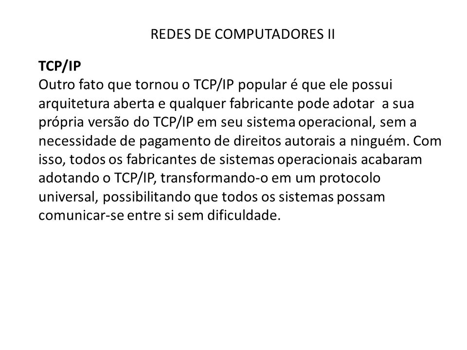 REDES DE COMPUTADORES II TCP/IP Outro fato que tornou o TCP/IP popular é que ele possui arquitetura aberta e qualquer fabricante pode adotar a sua própria versão do TCP/IP em seu sistema operacional, sem a necessidade de pagamento de direitos autorais a ninguém.