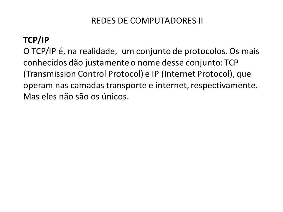 REDES DE COMPUTADORES II TCP/IP O TCP/IP é, na realidade, um conjunto de protocolos. Os mais conhecidos dão justamente o nome desse conjunto: TCP (Tra