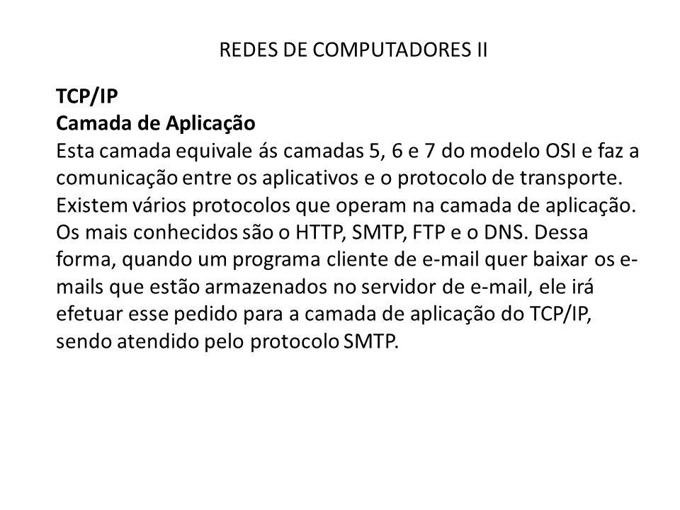 REDES DE COMPUTADORES II TCP/IP Camada de Aplicação Esta camada equivale ás camadas 5, 6 e 7 do modelo OSI e faz a comunicação entre os aplicativos e o protocolo de transporte.
