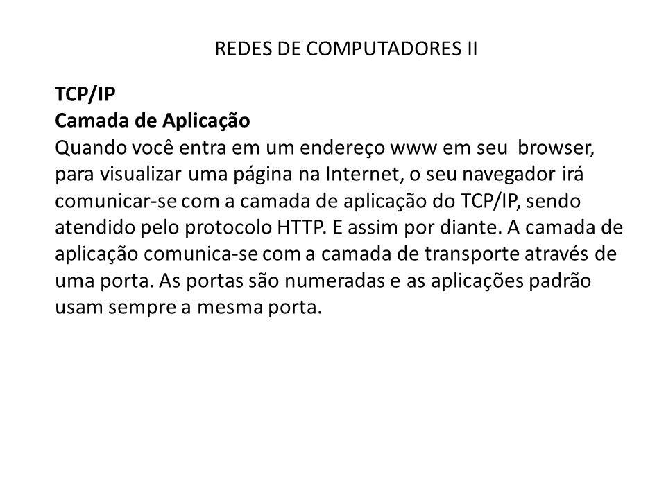 REDES DE COMPUTADORES II TCP/IP Camada de Aplicação Quando você entra em um endereço www em seu browser, para visualizar uma página na Internet, o seu navegador irá comunicar-se com a camada de aplicação do TCP/IP, sendo atendido pelo protocolo HTTP.