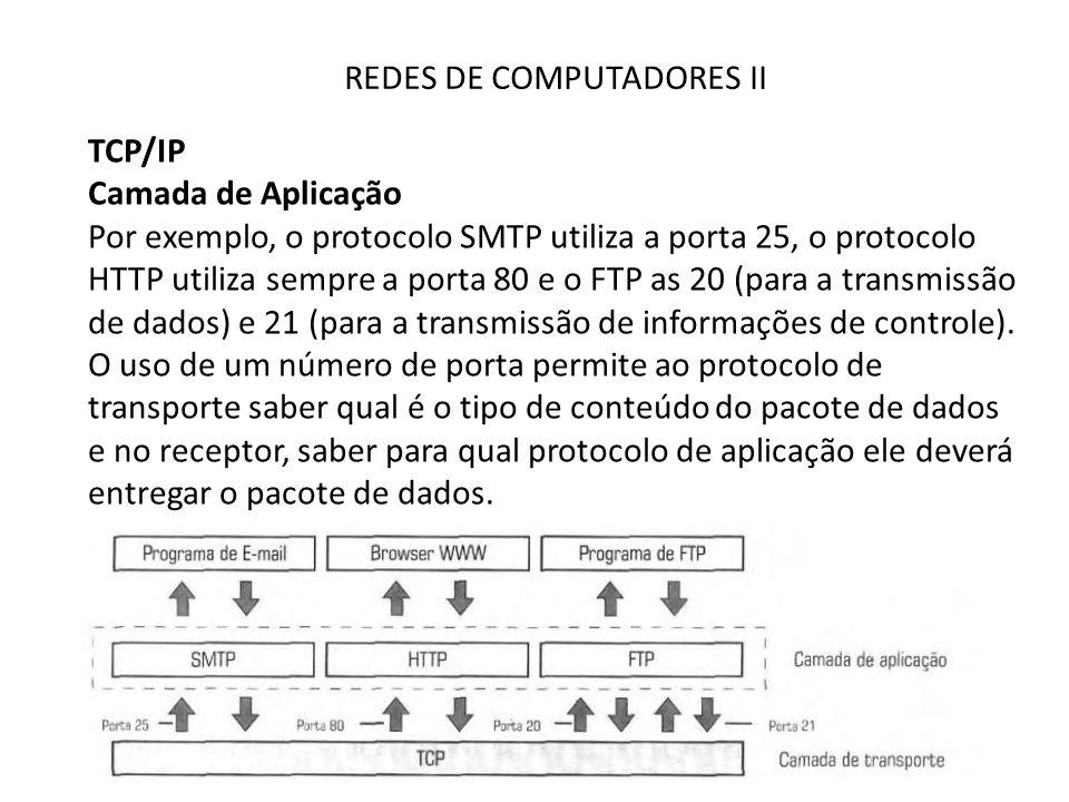 REDES DE COMPUTADORES II TCP/IP Camada de Aplicação Por exemplo, o protocolo SMTP utiliza a porta 25, o protocolo HTTP utiliza sempre a porta 80 e o FTP as 20 (para a transmissão de dados) e 21 (para a transmissão de informações de controle).