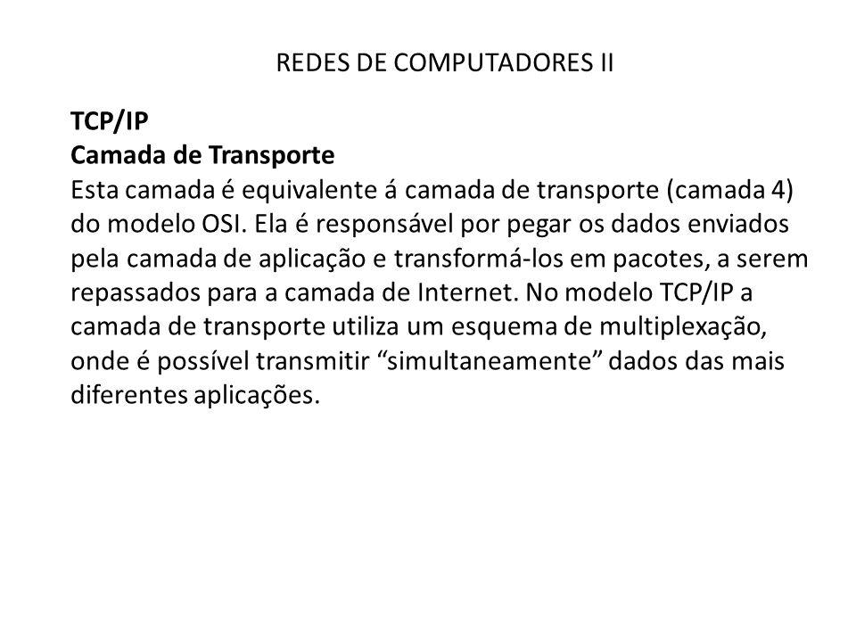 REDES DE COMPUTADORES II TCP/IP Camada de Transporte Esta camada é equivalente á camada de transporte (camada 4) do modelo OSI. Ela é responsável por