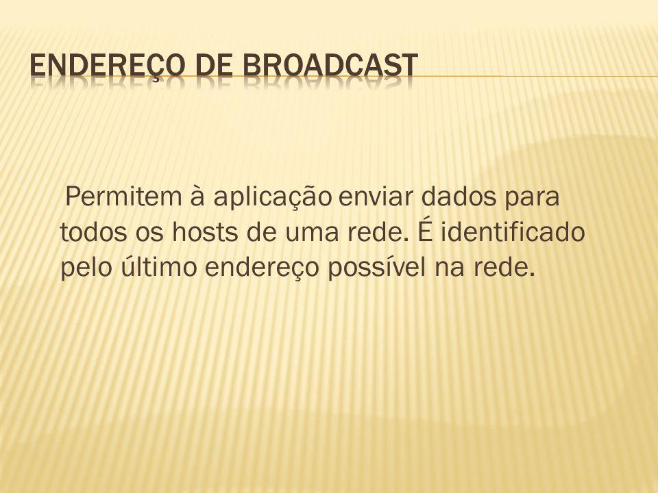Permitem à aplicação enviar dados para todos os hosts de uma rede. É identificado pelo último endereço possível na rede.