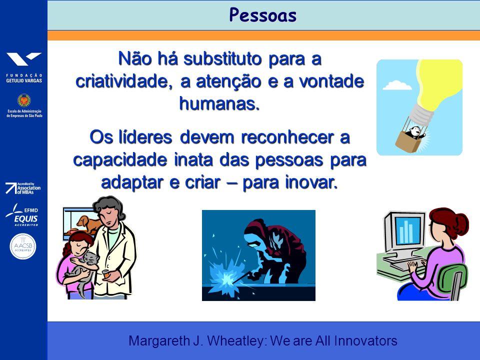 Pessoas Margareth J. Wheatley: We are All Innovators Não há substituto para a criatividade, a atenção e a vontade humanas. Os líderes devem reconhecer