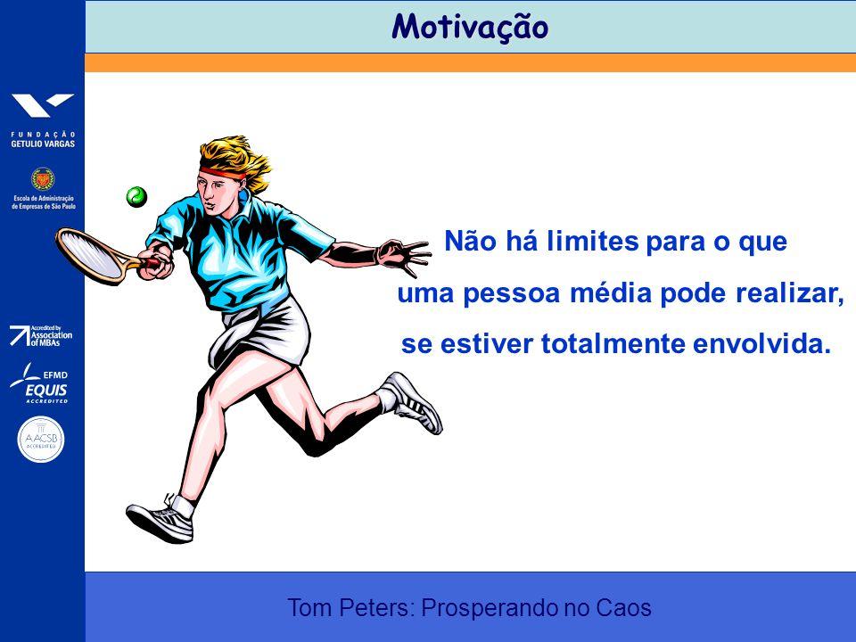 Motivação Tom Peters: Prosperando no Caos Não há limites para o que uma pessoa média pode realizar, se estiver totalmente envolvida.