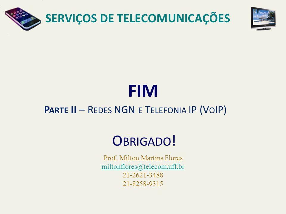FIM O BRIGADO ! P ARTE II – R EDES NGN E T ELEFONIA IP (V O IP) Prof. Milton Martins Flores miltonflores@telecom.uff.br 21-2621-3488 21-8258-9315 SERV