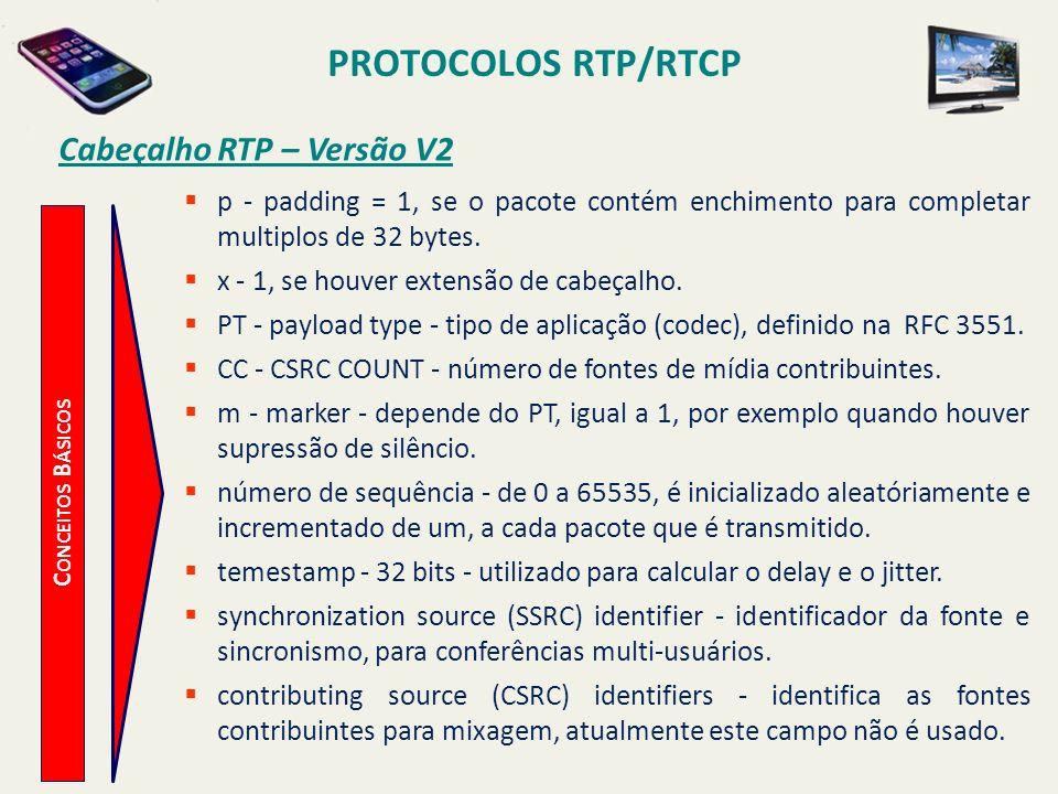 PROTOCOLOS RTP/RTCP C ONCEITOS B ÁSICOS Cabeçalho RTP – Versão V2 p - padding = 1, se o pacote contém enchimento para completar multiplos de 32 bytes.