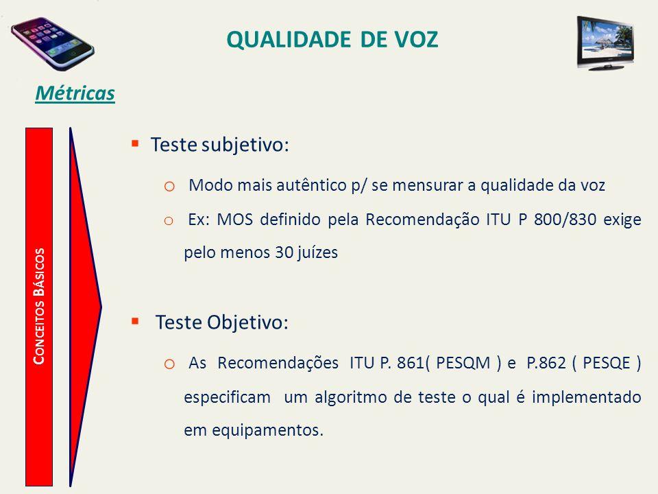 QUALIDADE DE VOZ C ONCEITOS B ÁSICOS Métricas Teste subjetivo: o Modo mais autêntico p/ se mensurar a qualidade da voz o Ex: MOS definido pela Recomen