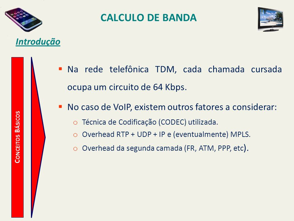 CALCULO DE BANDA C ONCEITOS B ÁSICOS Introdução Na rede telefônica TDM, cada chamada cursada ocupa um circuito de 64 Kbps. No caso de VoIP, existem ou