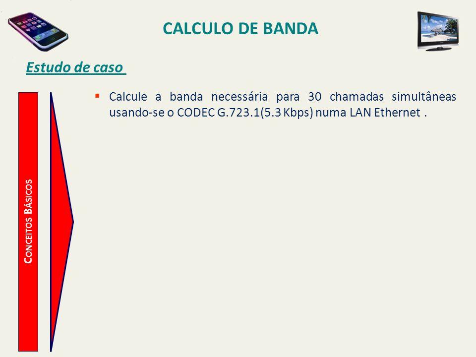 CALCULO DE BANDA C ONCEITOS B ÁSICOS Estudo de caso Calcule a banda necessária para 30 chamadas simultâneas usando-se o CODEC G.723.1(5.3 Kbps) numa L