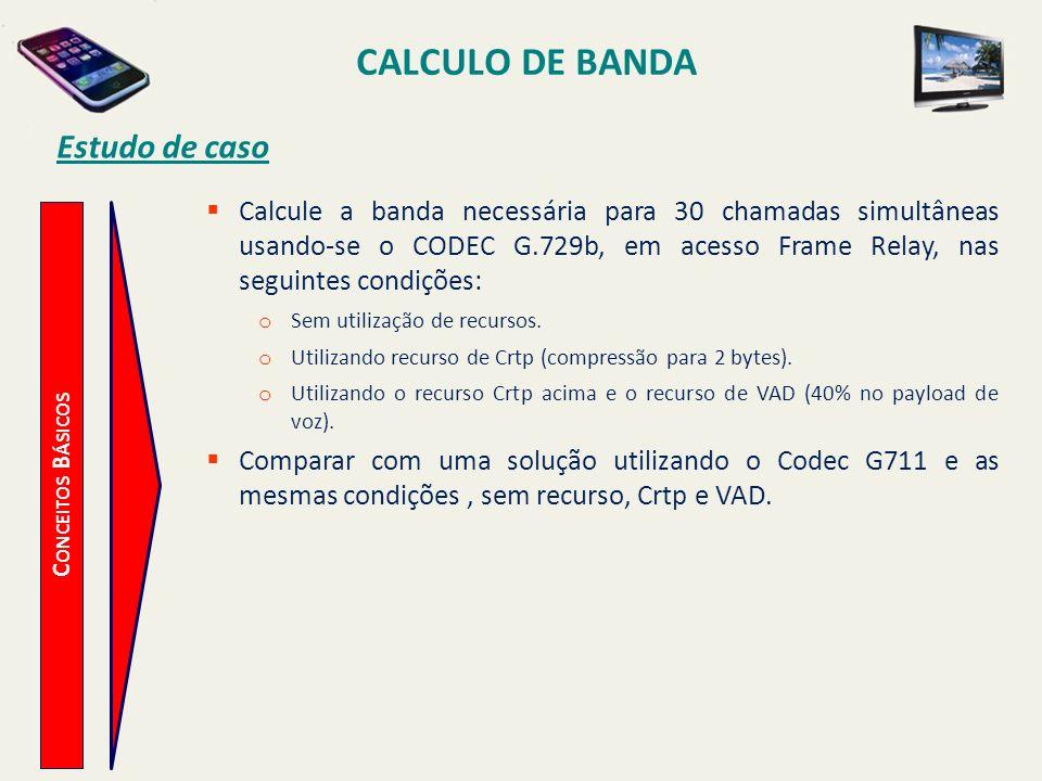 CALCULO DE BANDA C ONCEITOS B ÁSICOS Estudo de caso Calcule a banda necessária para 30 chamadas simultâneas usando-se o CODEC G.729b, em acesso Frame