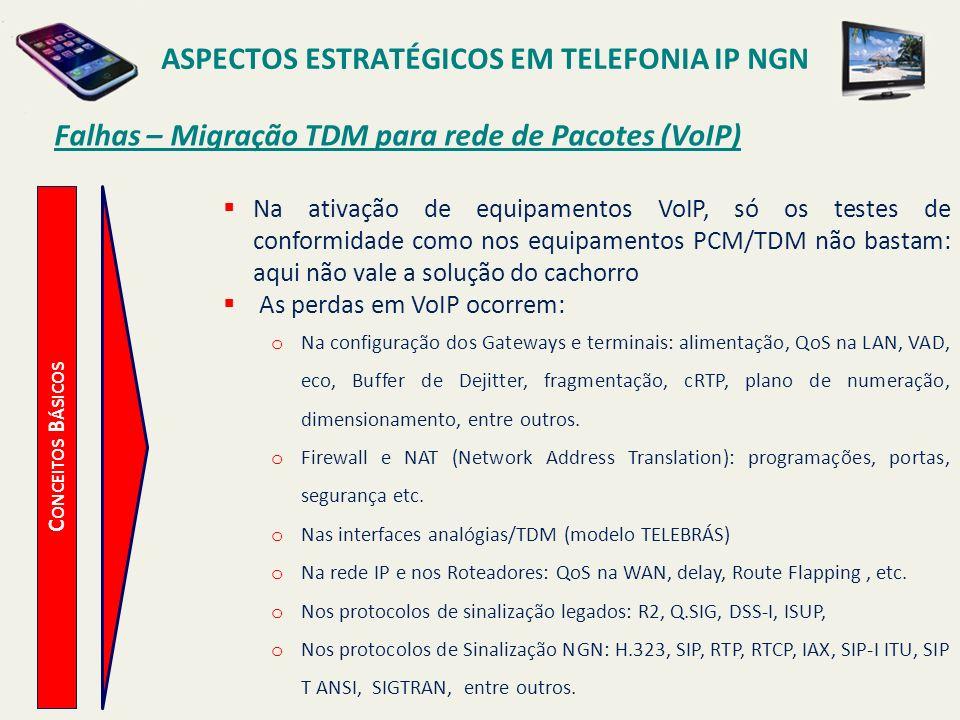 ASPECTOS ESTRATÉGICOS EM TELEFONIA IP NGN C ONCEITOS B ÁSICOS Falhas – Migração TDM para rede de Pacotes (VoIP) Na ativação de equipamentos VoIP, só o