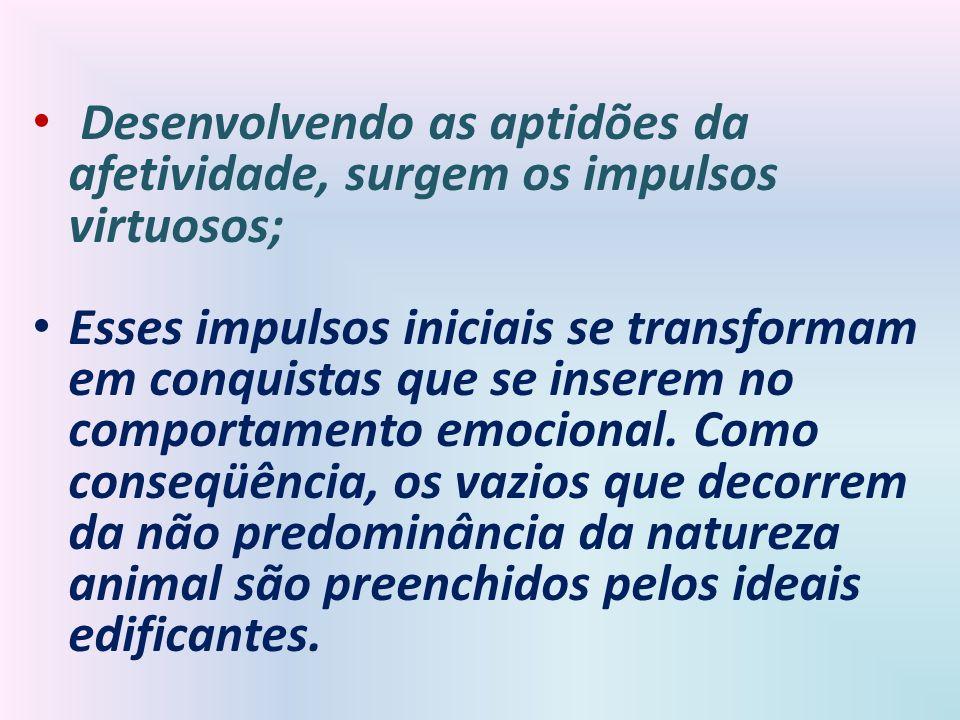 Desenvolvendo as aptidões da afetividade, surgem os impulsos virtuosos; Esses impulsos iniciais se transformam em conquistas que se inserem no comport