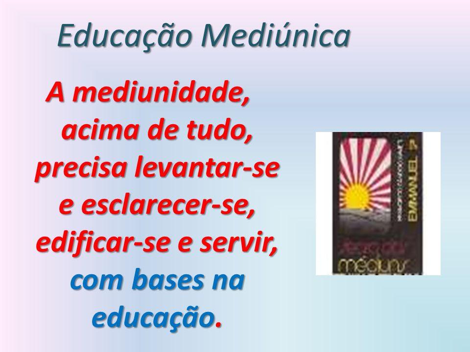 A mediunidade, acima de tudo, precisa levantar-se e esclarecer-se, edificar-se e servir, com bases na educação. Educação Mediúnica