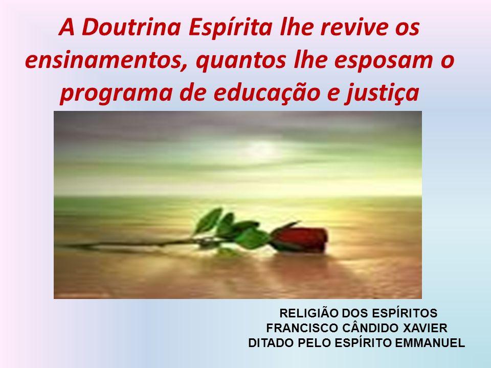 A Doutrina Espírita lhe revive os ensinamentos, quantos lhe esposam o programa de educação e justiça RELIGIÃO DOS ESPÍRITOS FRANCISCO CÂNDIDO XAVIER D