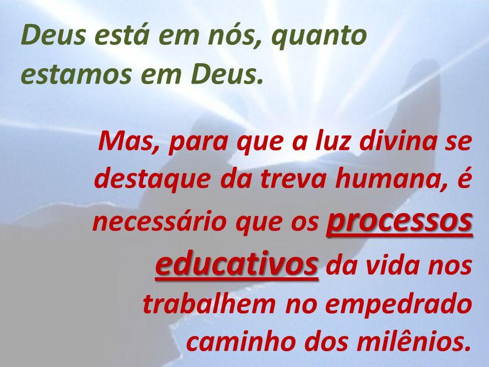 Deus está em nós, quanto estamos em Deus. processos educativos Mas, para que a luz divina se destaque da treva humana, é necessário que os processos e