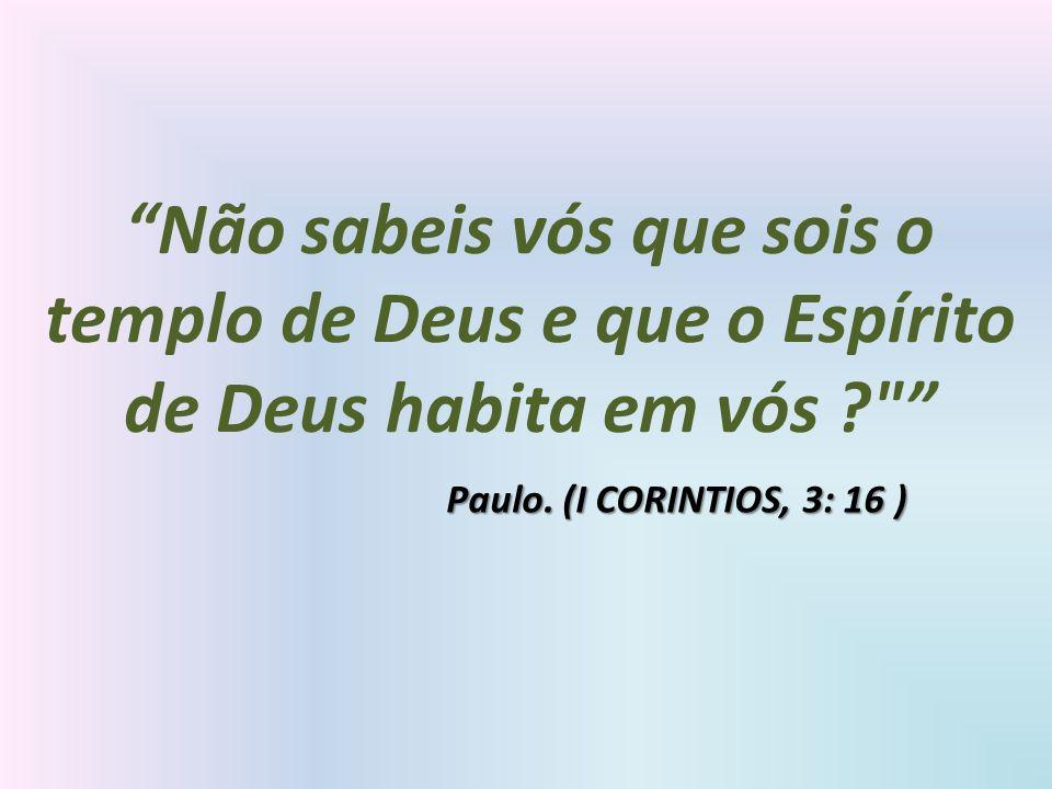 Não sabeis vós que sois o templo de Deus e que o Espírito de Deus habita em vós ?