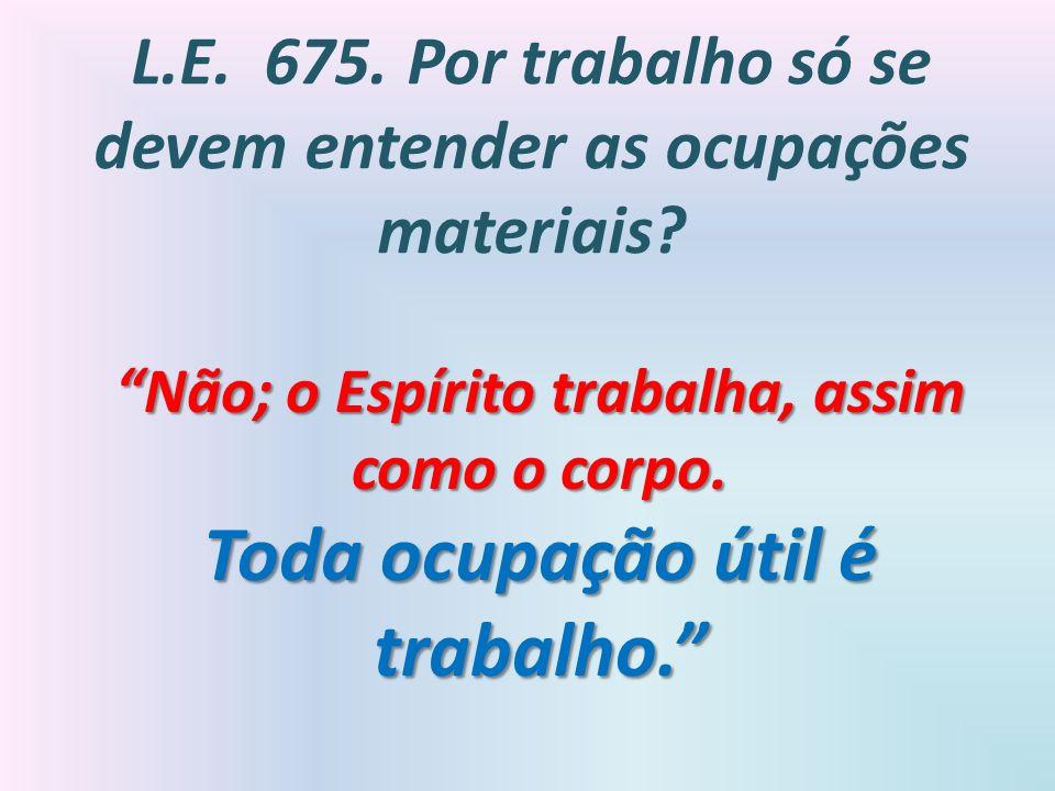 L.E. 675. Por trabalho só se devem entender as ocupações materiais? Não; o Espírito trabalha, assim como o corpo. Toda ocupação útil é trabalho.