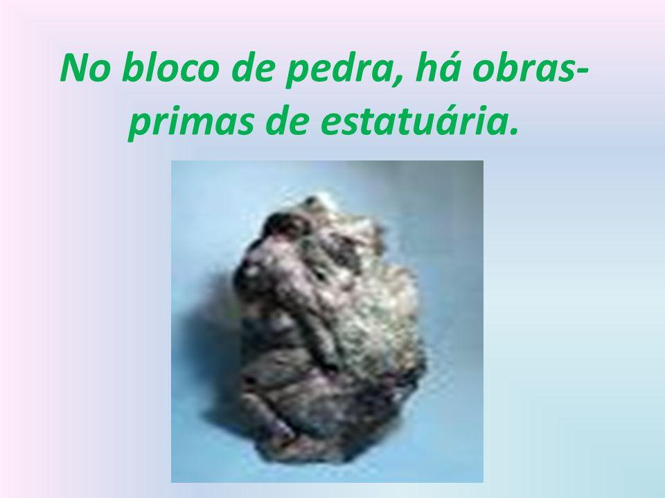 No bloco de pedra, há obras- primas de estatuária.