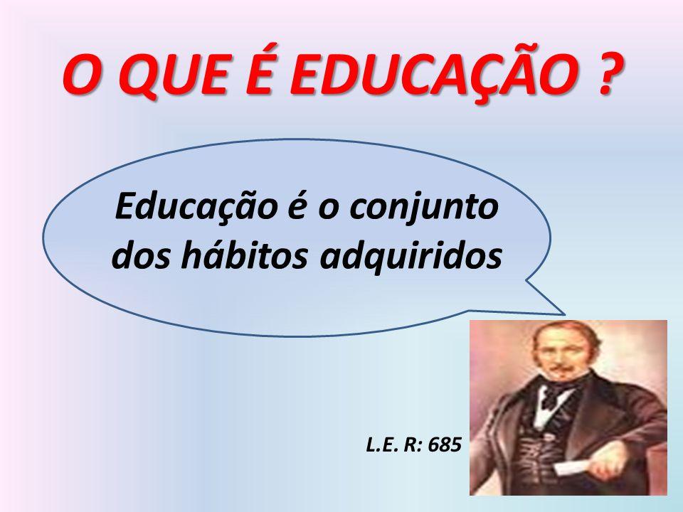Educação é o conjunto dos hábitos adquiridos O QUE É EDUCAÇÃO ? L.E. R: 685