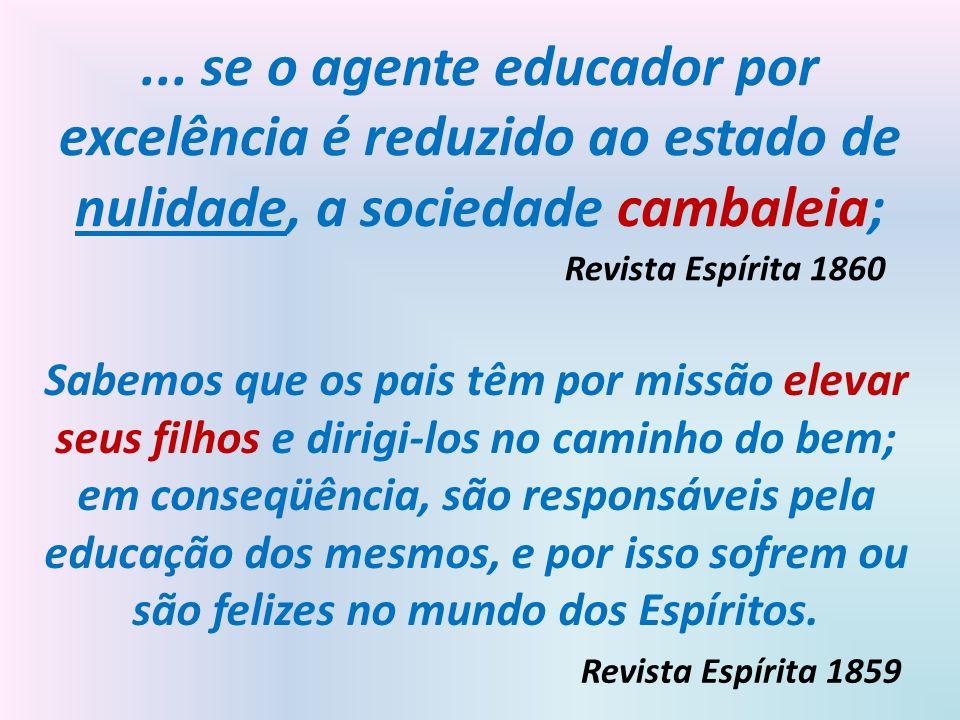 ... se o agente educador por excelência é reduzido ao estado de nulidade, a sociedade cambaleia; Revista Espírita 1860 Sabemos que os pais têm por mis