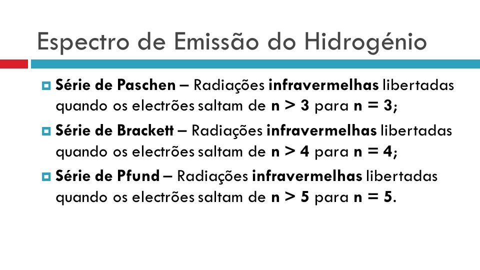 Espectro de Emissão do Hidrogénio Série de Paschen – Radiações infravermelhas libertadas quando os electrões saltam de n > 3 para n = 3; Série de Brackett – Radiações infravermelhas libertadas quando os electrões saltam de n > 4 para n = 4; Série de Pfund – Radiações infravermelhas libertadas quando os electrões saltam de n > 5 para n = 5.