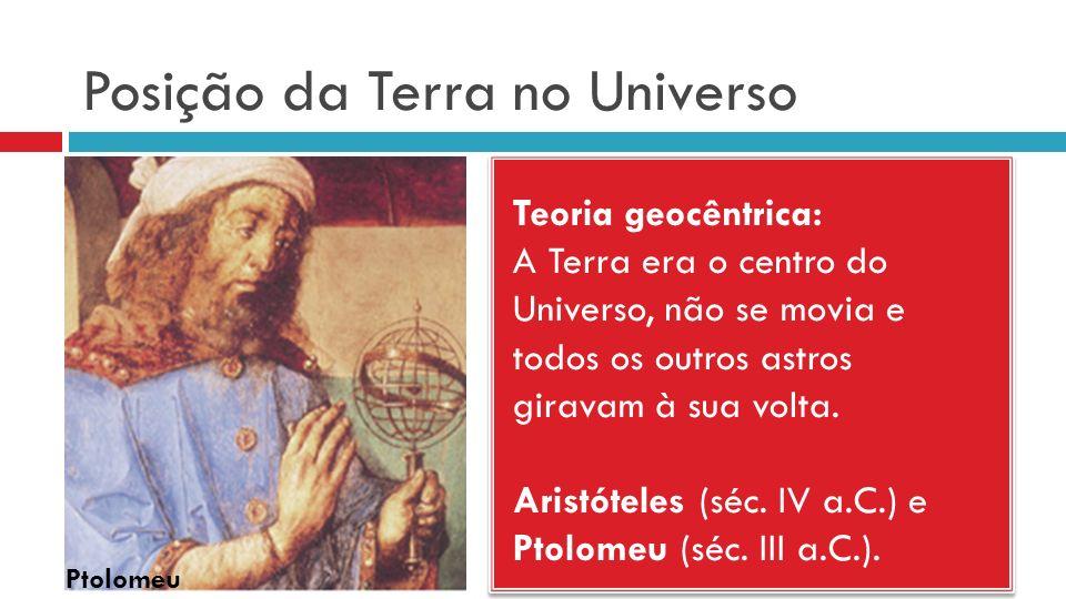 Posição da Terra no Universo Teoria geocêntrica: A Terra era o centro do Universo, não se movia e todos os outros astros giravam à sua volta. Aristóte
