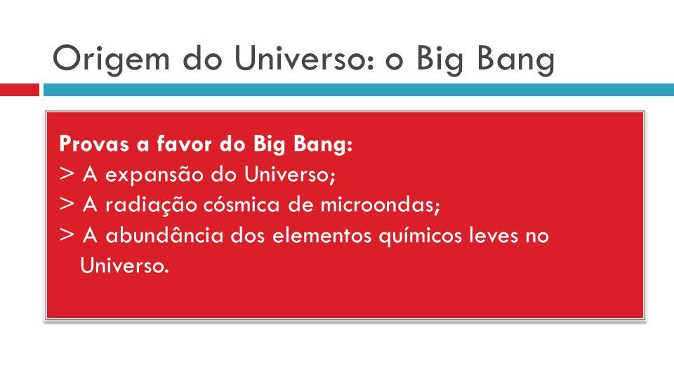 Origem do Universo: o Big Bang Provas a favor do Big Bang: > A expansão do Universo; > A radiação cósmica de microondas; > A abundância dos elementos químicos leves no Universo.
