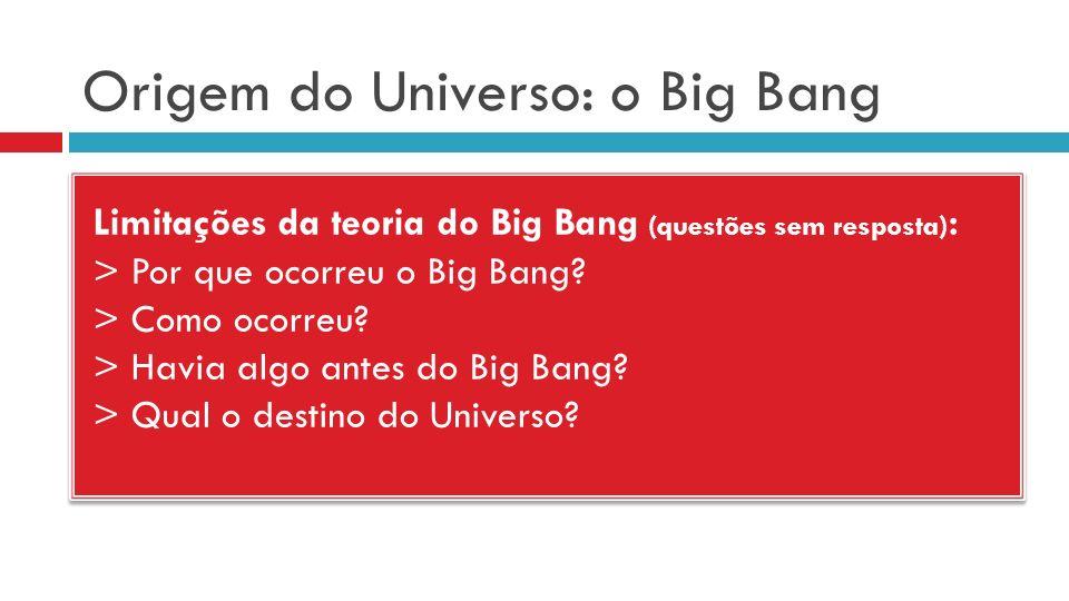 Origem do Universo: o Big Bang Limitações da teoria do Big Bang (questões sem resposta) : > Por que ocorreu o Big Bang? > Como ocorreu? > Havia algo a