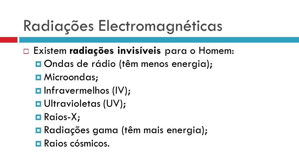Radiações Electromagnéticas Existem radiações invisíveis para o Homem: Ondas de rádio (têm menos energia); Microondas; Infravermelhos (IV); Ultravioletas (UV); Raios-X; Radiações gama (têm mais energia); Raios cósmicos.