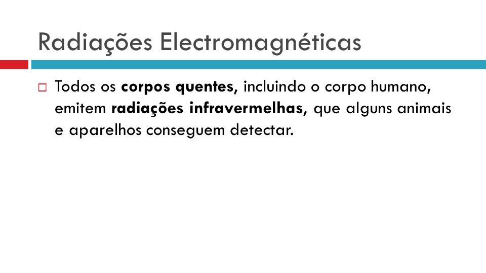 Radiações Electromagnéticas Todos os corpos quentes, incluindo o corpo humano, emitem radiações infravermelhas, que alguns animais e aparelhos conseguem detectar.