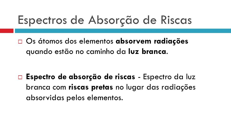 Espectros de Absorção de Riscas Os átomos dos elementos absorvem radiações quando estão no caminho da luz branca. Espectro de absorção de riscas - Esp