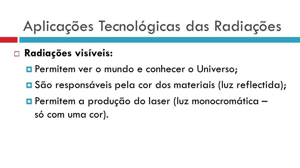 Aplicações Tecnológicas das Radiações Radiações visíveis: Permitem ver o mundo e conhecer o Universo; São responsáveis pela cor dos materiais (luz reflectida); Permitem a produção do laser (luz monocromática – só com uma cor).