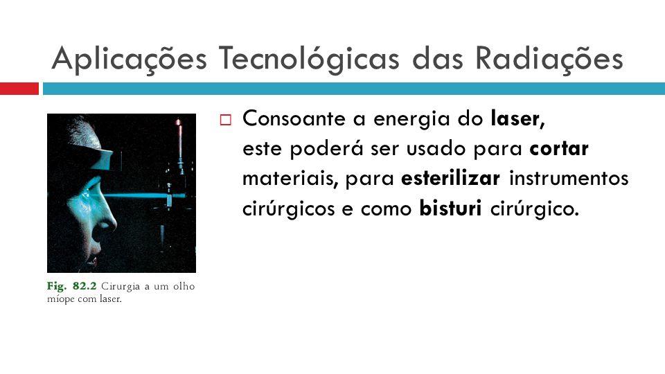 Aplicações Tecnológicas das Radiações Consoante a energia do laser, este poderá ser usado para cortar materiais, para esterilizar instrumentos cirúrgicos e como bisturi cirúrgico.
