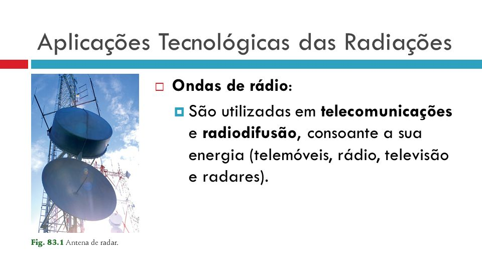 Aplicações Tecnológicas das Radiações Ondas de rádio: São utilizadas em telecomunicações e radiodifusão, consoante a sua energia (telemóveis, rádio, televisão e radares).