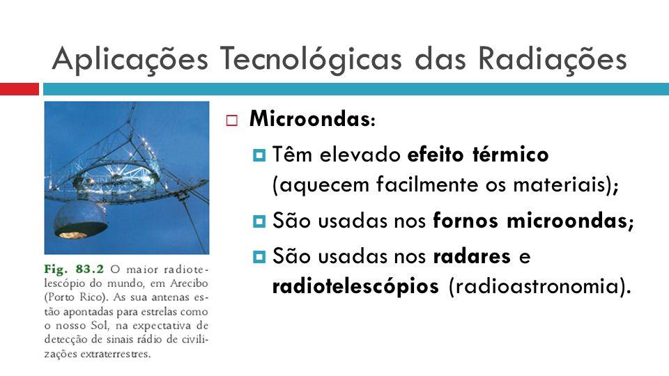 Aplicações Tecnológicas das Radiações Microondas: Têm elevado efeito térmico (aquecem facilmente os materiais); São usadas nos fornos microondas; São usadas nos radares e radiotelescópios (radioastronomia).
