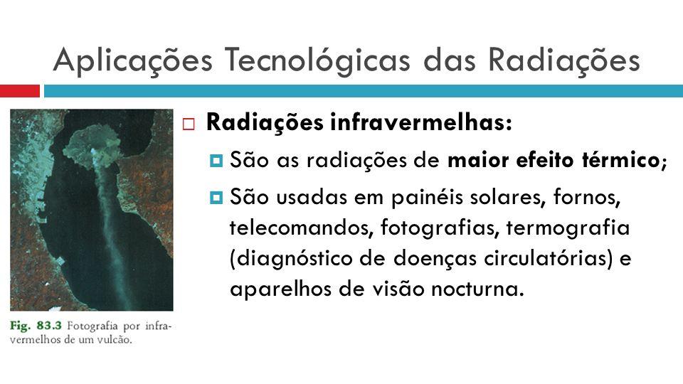 Aplicações Tecnológicas das Radiações Radiações infravermelhas: São as radiações de maior efeito térmico; São usadas em painéis solares, fornos, telecomandos, fotografias, termografia (diagnóstico de doenças circulatórias) e aparelhos de visão nocturna.