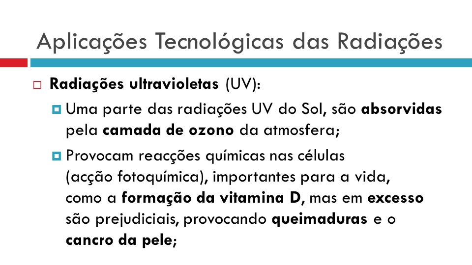 Aplicações Tecnológicas das Radiações Radiações ultravioletas (UV): Uma parte das radiações UV do Sol, são absorvidas pela camada de ozono da atmosfera; Provocam reacções químicas nas células (acção fotoquímica), importantes para a vida, como a formação da vitamina D, mas em excesso são prejudiciais, provocando queimaduras e o cancro da pele;