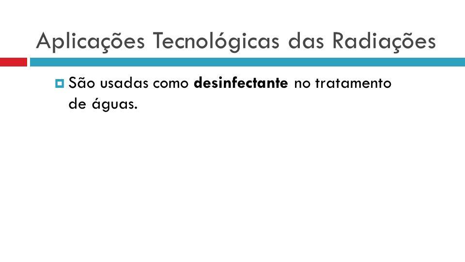 Aplicações Tecnológicas das Radiações São usadas como desinfectante no tratamento de águas.