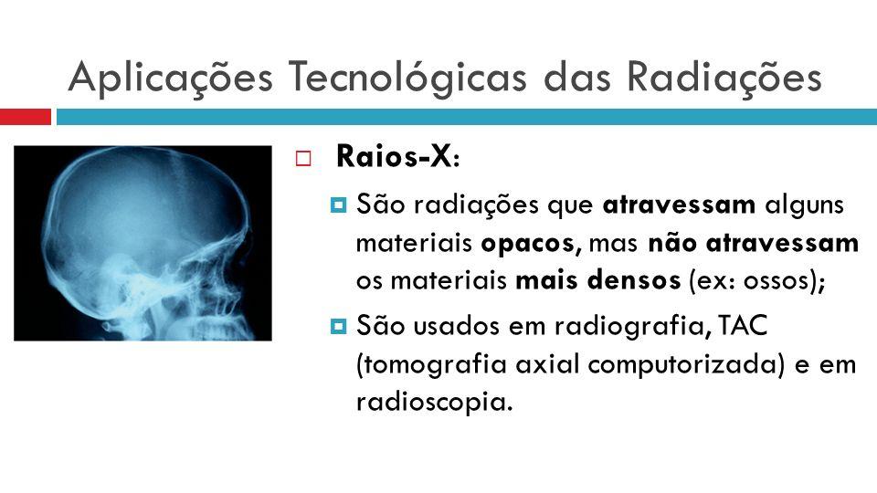 Aplicações Tecnológicas das Radiações Raios-X: São radiações que atravessam alguns materiais opacos, mas não atravessam os materiais mais densos (ex: ossos); São usados em radiografia, TAC (tomografia axial computorizada) e em radioscopia.