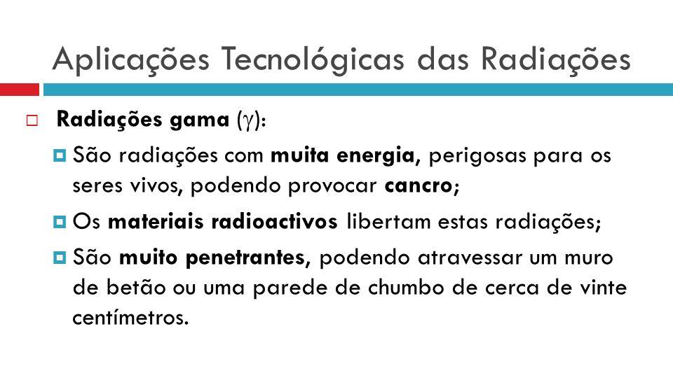 Aplicações Tecnológicas das Radiações Radiações gama ( ): São radiações com muita energia, perigosas para os seres vivos, podendo provocar cancro; Os materiais radioactivos libertam estas radiações; São muito penetrantes, podendo atravessar um muro de betão ou uma parede de chumbo de cerca de vinte centímetros.